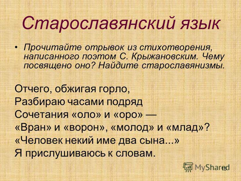 15 Старославянский язык Прочитайте отрывок из стихотворения, написаного поэтом С. Крыжановским. Чему посвящено оно? Найдите старославянизмы. Отчего, обжигая горло, Разбираю часами подряд Сочетания «ооо» и «уро» «Вран» и «вурон», «мооод» и «млад»? «Че