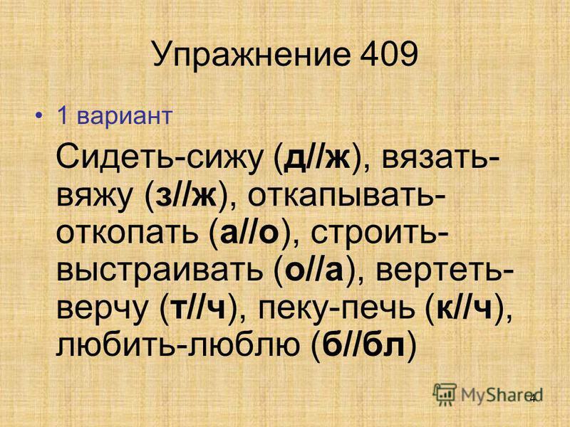 4 Упражнение 409 1 вариант Сидеть-сижу (д//ж), вязать- вяжу (з//ж), откапывать- откопать (а//о), строить- выстраивать (о//а), вертеть- верчу (т//ч), пеку-печь (к//ч), любить-люблю (б//бл)