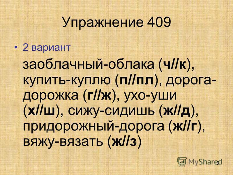 5 Упражнение 409 2 вариант заоблачный-облака (ч//к), купить-куплю (п//пл), дурога- дурожка (г//ж), ухо-уши (х//ш), сижу-сидишь (ж//д), придурожный-дурога (ж//г), вяжу-вязать (ж//з)