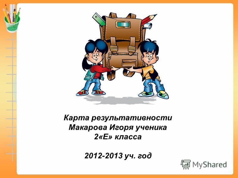 Карта результативности Макарова Игоря ученика 2«Е» класса 2012-2013 уч. год