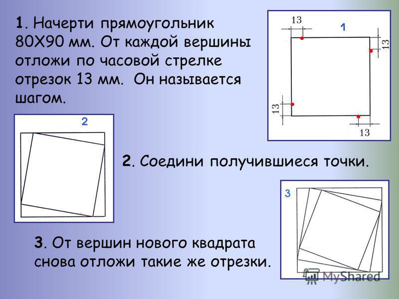 1. Начерти прямоугольник 80Х90 мм. От каждой вершины отложи по часовой стрелке отрезок 13 мм. Он называется шагом. 2. Соедини получившиеся точки. 3. От вершин нового квадрата снова отложи такие же отрезки.