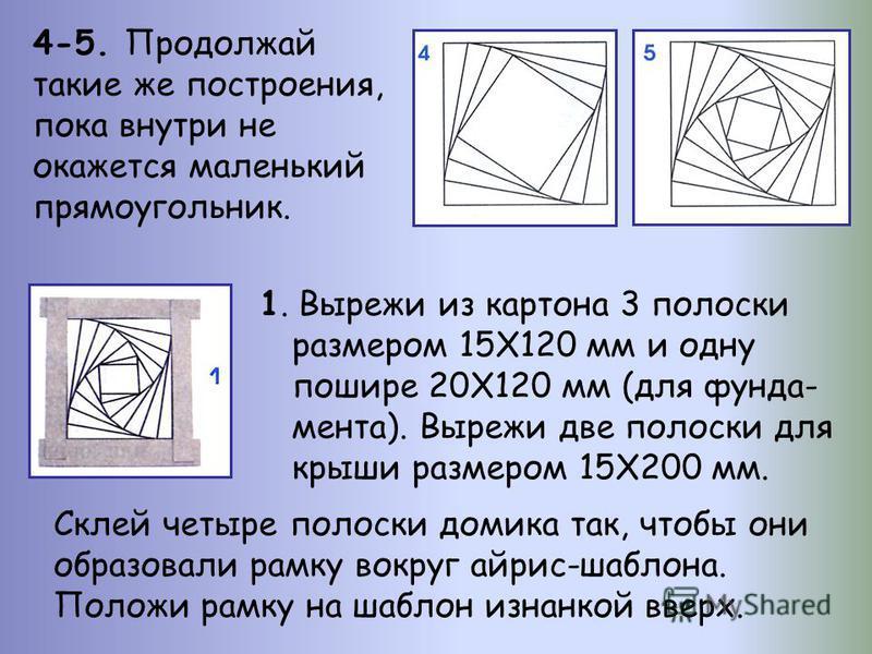 4-5. Продолжай такие же построения, пока внутри не окажется маленький прямоугольник. 1. Вырежи из картона 3 полоски размером 15Х120 мм и одну пошире 20Х120 мм (для фундамента). Вырежи две полоски для крыши размером 15Х200 мм. Склей четыре полоски дом