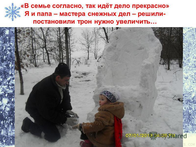 «В семье согласно, так идёт дело прекрасно» Я и папа – мастера снежных дел – решили- постановили трон нужно увеличить…