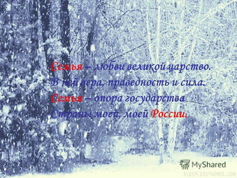 Семья – любви великой царство. В ней вера, праведность и сила. Семья – опора государства Страны моей, моей России.