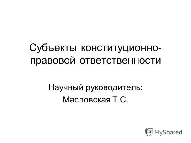 Субъекты конституционно- правовой ответственности Научный руководитель: Масловская Т.С.
