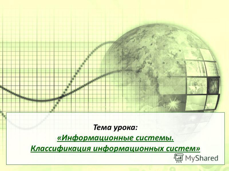 Тема урока: « Информационные системы. Классификация информационных систем »