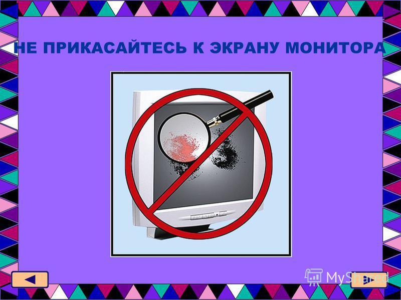 НЕ ПРИКАСАЙТЕСЬ К ЭКРАНУ МОНИТОРА