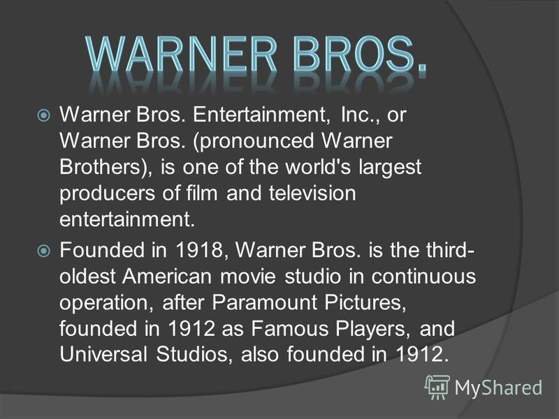 Warner Bros. Entertainment, Inc., or Warner Bros. (pronounced Warner Brothers), is one of the world's largest producers of film and television entertainment. Founded in 1918, Warner Bros. is the third- oldest American movie studio in continuous opera