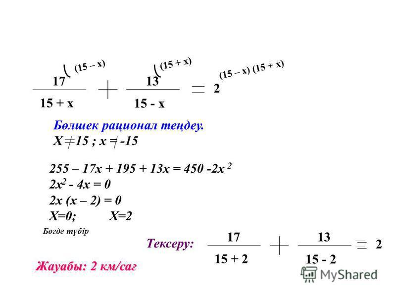 17 15 + х 13 15 - х 2 (15 – х) (15 + х) Бөлшек рационал теңдеу. Х 15 ; х = -15 255 – 17х + 195 + 13х = 450 -2x 2x - 4x = 0 2x (x – 2) = 0 X=0; X=2 2 2 Бөгде түбір Жауабы: 2 км/сағ 17 15 + 2 13 15 - 2 2 Тексеру: (15 – х) (15 + х)