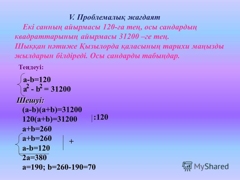 V. Проблемалық жағдаят Екі санның айырмасы 120-ға тең, осы сандардың квадраттарының айырмасы 31200 –ге тең. Шыққан нәтиже Қызылорда қаласының тарихи маңызды жылдарын білдіреді. Осы сандарды табыңдар. (a-b)(a+b)=31200 120(a+b)=31200 a+b=260 a-b=120 2a