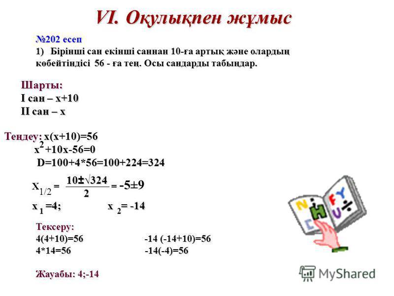 VІ. Оқулықпен жұмыс 202 есеп 1)Бірінші сан екінші саннан 10-ға артық және олардың көбейтіндісі 56 - ға тең. Осы сандарды табыңдар. Тексеру: 4(4+10)=56 -14 (-14+10)=56 4*14=56 -14(-4)=56 Жауабы: 4;-14 Шарты: І сан – х+10 ІІ сан – х Теңдеу: х(х+10)=56