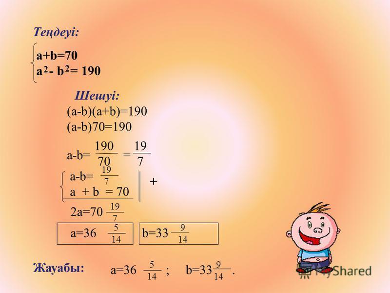 Жауабы: a=36 ; b=33. 5 14 9 14 Теңдеуі: а+b=70 a - b = 190 2 2 (a-b)(a+b)=190 (a-b)70=190 a-b= = 190 70 19 7 а-b= a + b = 70 19 7 2a=70 Шешуі: 19 7 5 14 9 14 a=36 b=33 +