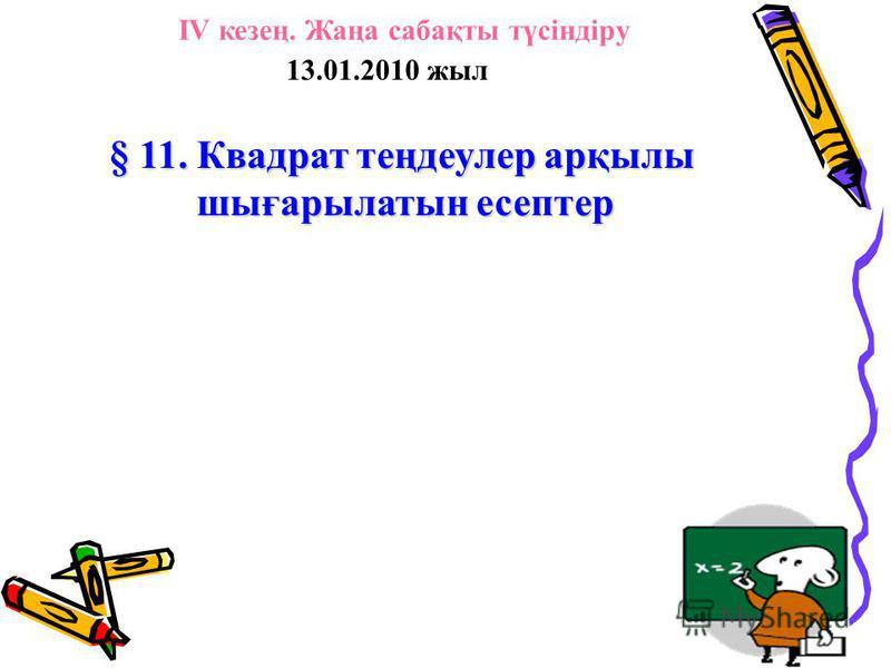 13.01.2010 жыл § 11. Квадрат теңдеулер арқылы шығарылатын есептер IV кезең. Жаңа сабақты түсіндіру