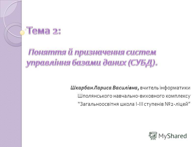 Шкарбан Лариса Василівна, вчитель інформатики Шполянського навчально - виховного комплексу Загальноосвітня школа І - ІІІ ступенів 2- ліцей