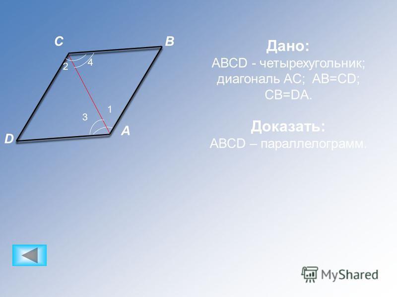 A CB D 1 3 4 2 Дано: АВСD - четырехугольник; диагональ AC; AB=CD; CB=DA. Доказать: АВСD – параллелограмм.