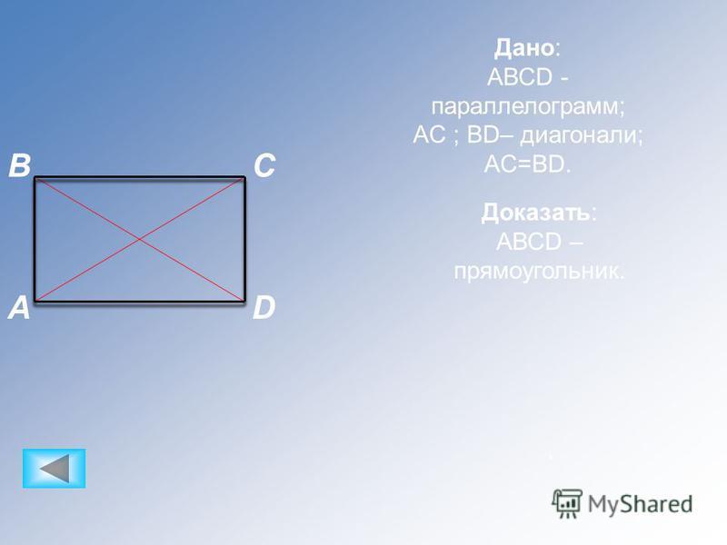 CB DA Дано: АВСD - параллелограмм; AC ; BD– диагонали; AC=BD.. Доказать: АВСD – прямоугольник.