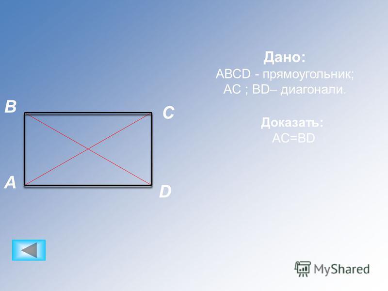 C B D A Дано: АВСD - прямоугольник; AC ; BD– диагонали. Доказать: AC=BD