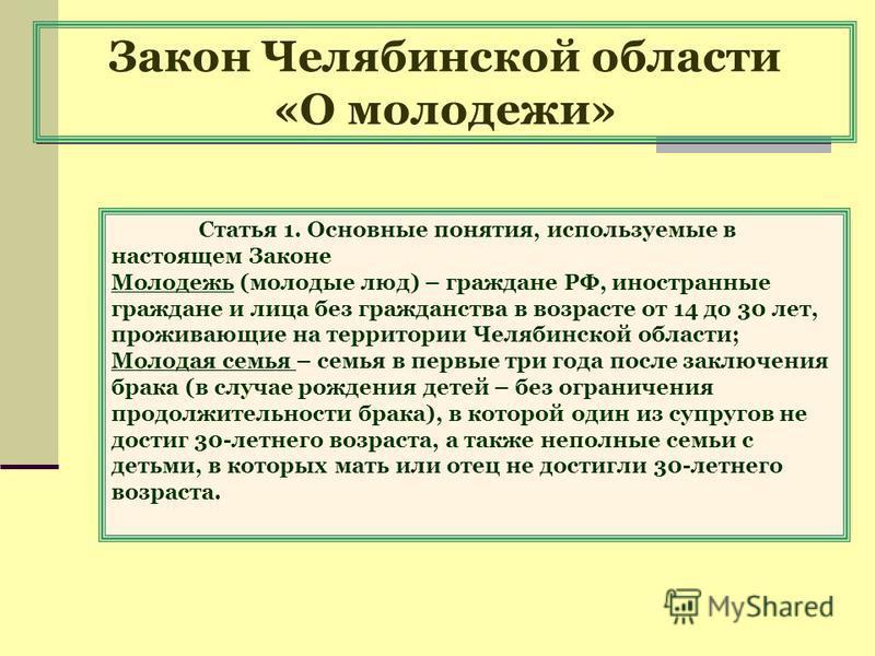 Закон Челябинской области «О молодежи» Статья 1. Основные понятия, используемые в настоящем Законе Молодежь (молодые люд) – граждане РФ, иностранные граждане и лица без гражданства в возрасте от 14 до 30 лет, проживающие на территории Челябинской обл