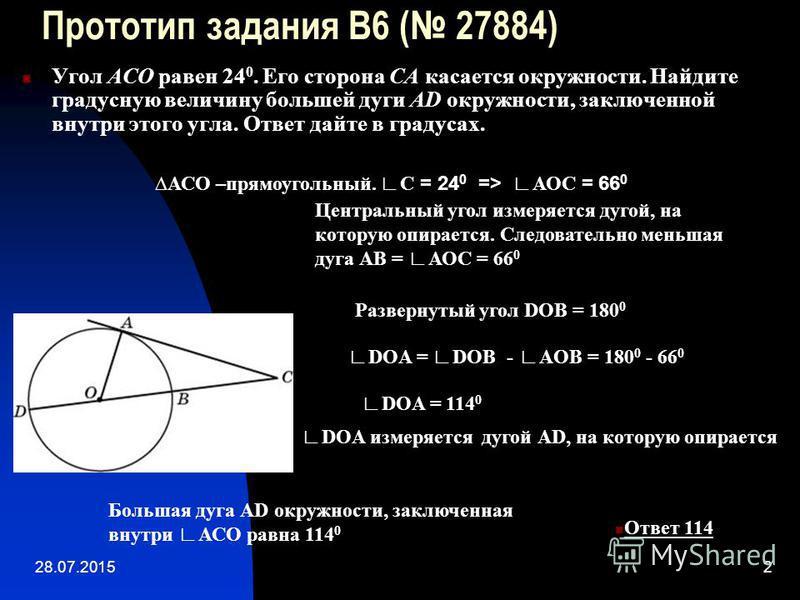 28.07.20152 Прототип задания B6 ( 27884) Угол ACO равен 24 0. Его сторона CA касается окружности. Найдите градусную величину большей дуги AD окружности, заключенной внутри этого угла. Ответ дайте в градусах. Ответ 114 АСО –прямоугольный. С = 24 0 =>