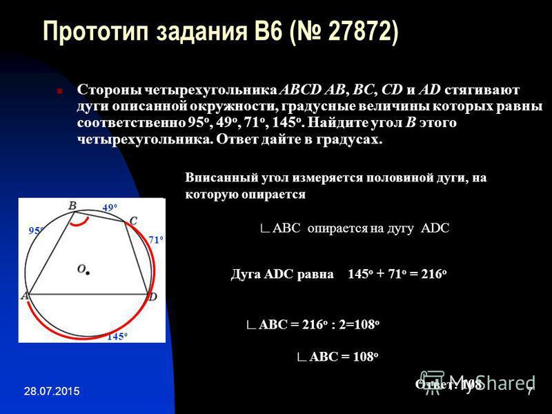 28.07.20157 Прототип задания B6 ( 27872) Стороны четырехугольника ABCD AB, BC, CD и AD стягивают дуги описанной окружности, градусные величины которых равны соответственно 95 о, 49 о, 71 о, 145 о. Найдите угол B этого четырехугольника. Ответ дайте в