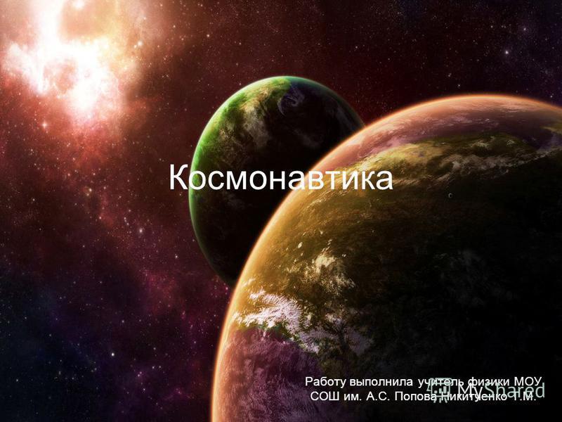 Космонавтика Работу выполнила учитель физики МОУ СОШ им. А.С. Попова Никитченко Т.М.