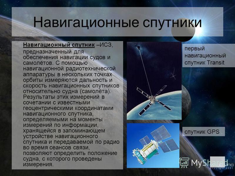 Навигационные спутники Навигационный спутник –ИСЗ, предназначенный для обеспечения навигации судов и самолётов. С помощью навигационной радиотехнической аппаратуры в нескольких точках орбиты измеряются дальность и скорость навигационных спутников отн