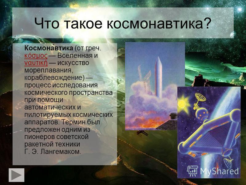 Что такое космонавтика? Космона́втика (от греч. κόσμος Вселенная и ναυτική искусство мореплавания, кораблевождение) процесс исследования космического пространства при помощи автоматических и пилотируемых космических аппаратов. Термин был предложен од
