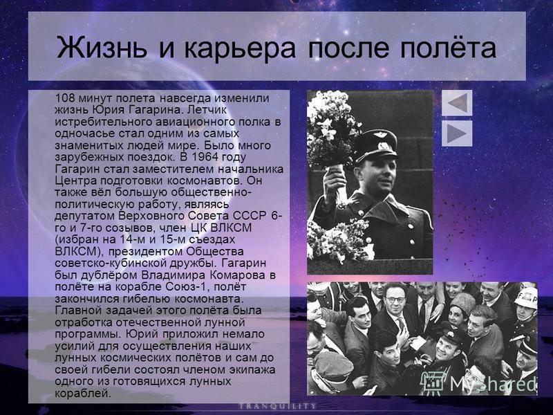 Жизнь и карьера после полёта 108 минут полета навсегда изменили жизнь Юрия Гагарина. Летчик истребительного авиационного полка в одночасье стал одним из самых знаменитых людей мире. Было много зарубежных поездок. В 1964 году Гагарин стал заместителем