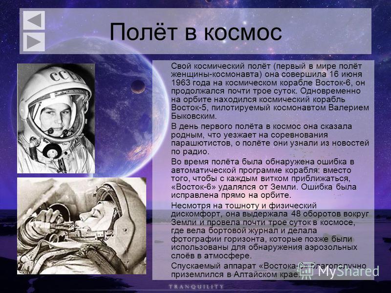 Полёт в космос Свой космический полёт (первый в мире полёт женщины-космонавта) она совершила 16 июня 1963 года на космическом корабле Восток-6, он продолжался почти трое суток. Одновременно на орбите находился космический корабль Восток-5, пилотируем