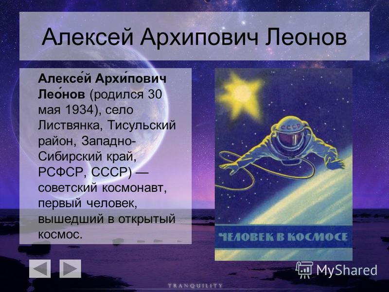 Алексей Архипович Леонов Алексе́й Архи́пович Лео́нов (родился 30 мая 1934), село Листвянка, Тисульский район, Западно- Сибирский край, РСФСР, СССР) советский космонавт, первый человек, вышедший в открытый космос.