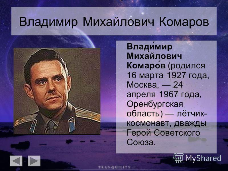 Владимир Михайлович Комаров Влади́мир Миха́йлович Комаро́в (родился 16 марта 1927 года, Москва, 24 апреля 1967 года, Оренбургская область) лётчик- космонавт, дважды Герой Советского Союза.