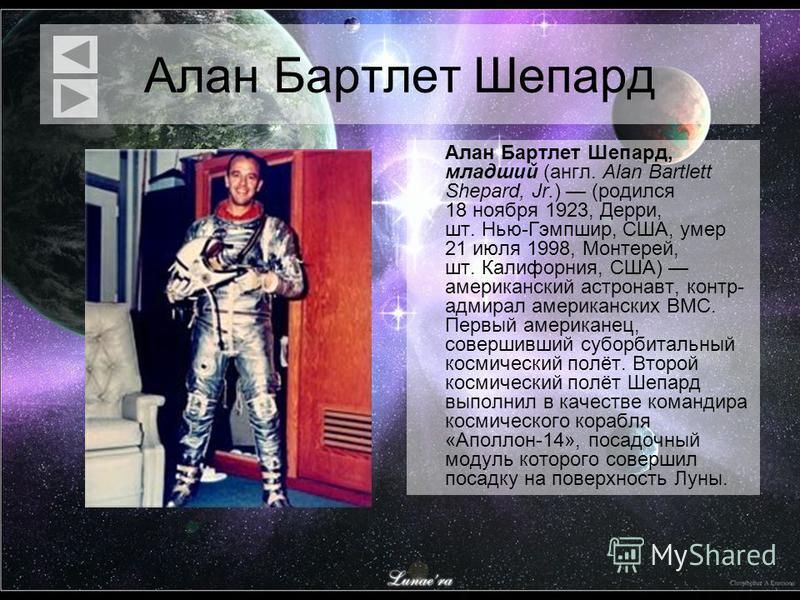 Алан Бартлет Шепард Алан Бартлет Шепард, младший (англ. Alan Bartlett Shepard, Jr.) (родился 18 ноября 1923, Дерри, шт. Нью-Гэмпшир, США, умер 21 июля 1998, Монтерей, шт. Калифорния, США) американский астронавт, контр- адмирал американских ВМС. Первы