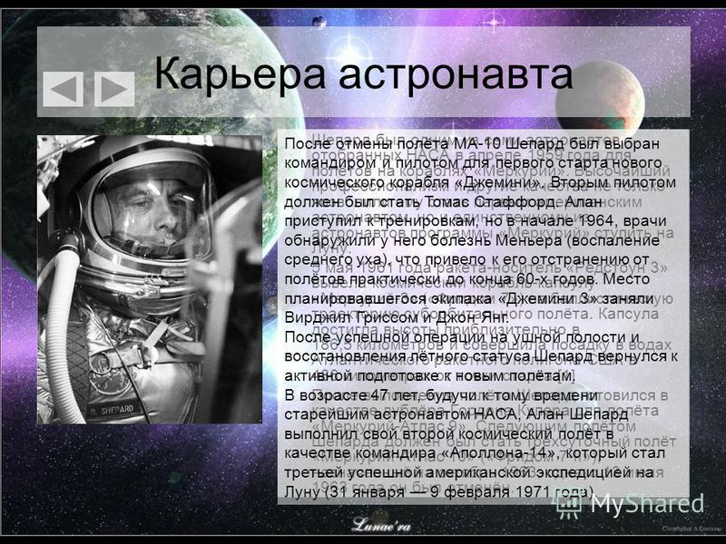 Карьера астронавта Шепард был одним из семи астронавтов отобранных НАСА в апреле 1959 года для полётов на кораблях «Меркурий». Высочайший профессионализм и другие качества не только позволили ему стать первым американским астронавтом, но и единственн