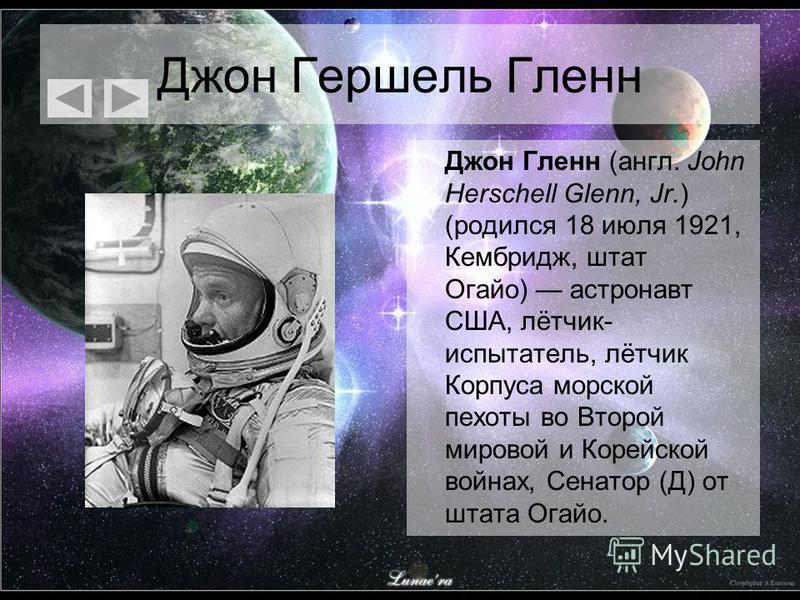 Джон Гершель Гленн Джон Гленн (англ. John Herschell Glenn, Jr.) (родился 18 июля 1921, Кембридж, штат Огайо) астронавт США, лётчик- испытатель, лётчик Корпуса морской пехоты во Второй мировой и Корейской войнах, Сенатор (Д) от штата Огайо.