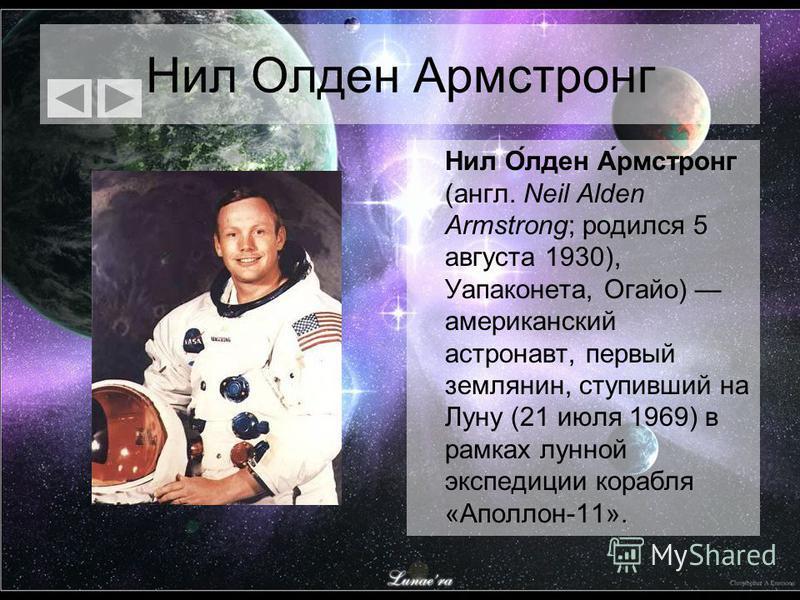 Нил Олден Армстронг Нил О́лден А́рмстронг (англ. Neil Alden Armstrong; родился 5 августа 1930), Уапаконета, Огайо) американский астронавт, первый землянин, ступивший на Луну (21 июля 1969) в рамках лунной экспедиции корабля «Аполлон-11».