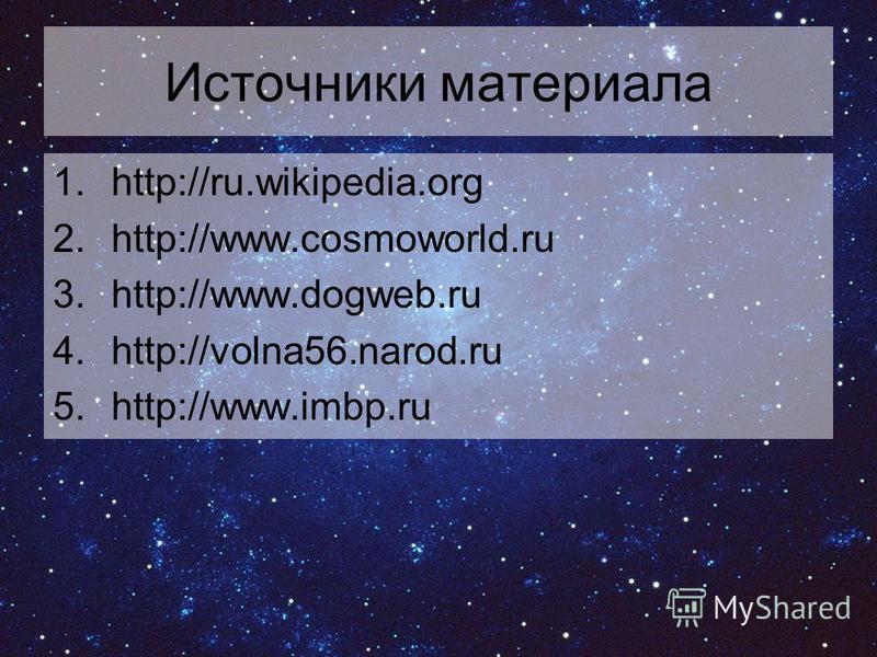 Источники материала 1.http://ru.wikipedia.org 2.http://www.cosmoworld.ru 3.http://www.dogweb.ru 4.http://volna56.narod.ru 5.http://www.imbp.ru