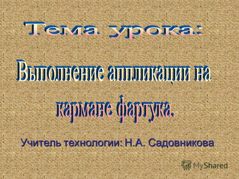 Учитель технологии: Н.А. Садовникова