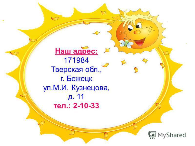 Наш адрес: 171984 Тверская обл., г. Бежецк ул.М.И. Кузнецова, д. 11 тел.: 2-10-33