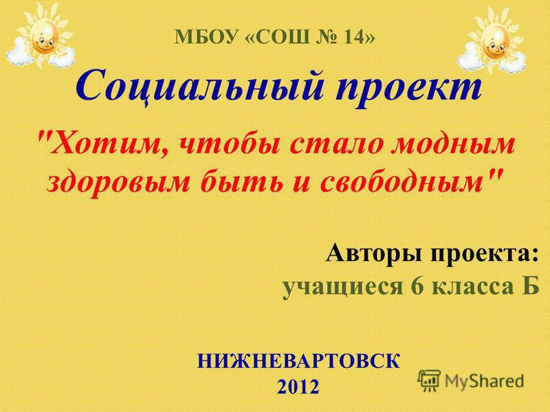 Социальный проект Хотим, чтобы стало модным здоровым быть и свободным МБОУ «СОШ 14» Авторы проекта: учащиеся 6 класса Б НИЖНЕВАРТОВСК 2012