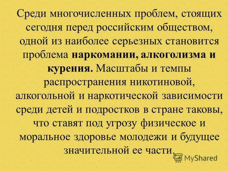Среди многочисленных проблем, стоящих сегодня перед российским обществом, одной из наиболее серьезных становится проблема наркомании, алкоголизма и курения. Масштабы и темпы распространения никотиновой, алкогольной и наркотической зависимости среди д
