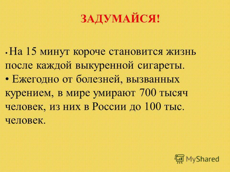 ЗАДУМАЙСЯ! На 15 минут короче становится жизнь после каждой выкуренной сигареты. Ежегодно от болезней, вызванных курением, в мире умирают 700 тысяч человек, из них в России до 100 тыс. человек.