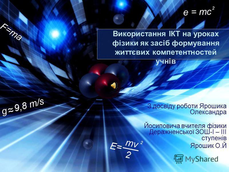 Використання ІКТ на уроках фізики як засіб формування життєвих компетентностей учнів З досвіду роботи Ярошика Олександра Йосиповича вчителя фізики Деражненської ЗОШ-I – III ступенів Ярошик О.Й