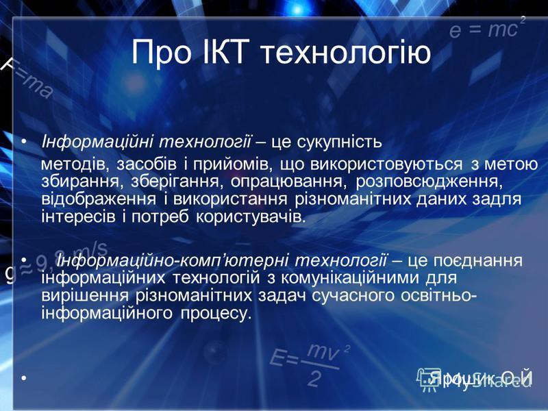 Про ІКТ технологію Інформаційні технології – це сукупність методів, засобів і прийомів, що використовуються з метою збирання, зберігання, опрацювання, розповсюдження, відображення і використання різноманітних даних задля інтересів і потреб користувач