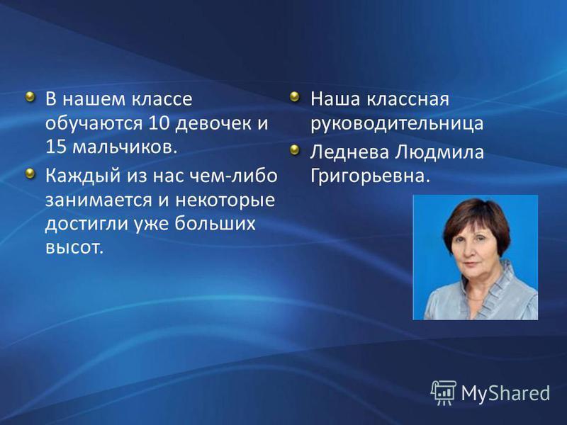 Наша классная руководительница Леднева Людмила Григорьевна. В нашем классе обучаются 10 девочек и 15 мальчиков. Каждый из нас чем-либо занимается и некоторые достигли уже больших высот.