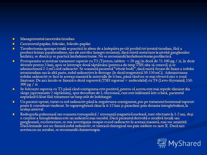 Managementul cancerului tiroidian Managementul cancerului tiroidian Carcinomul papilar, folicular, foliculo-papilar Carcinomul papilar, folicular, foliculo-papilar Tiroidectomia aproape totală se practică în ideea de a îndepărta pe cât posibil tot ţe