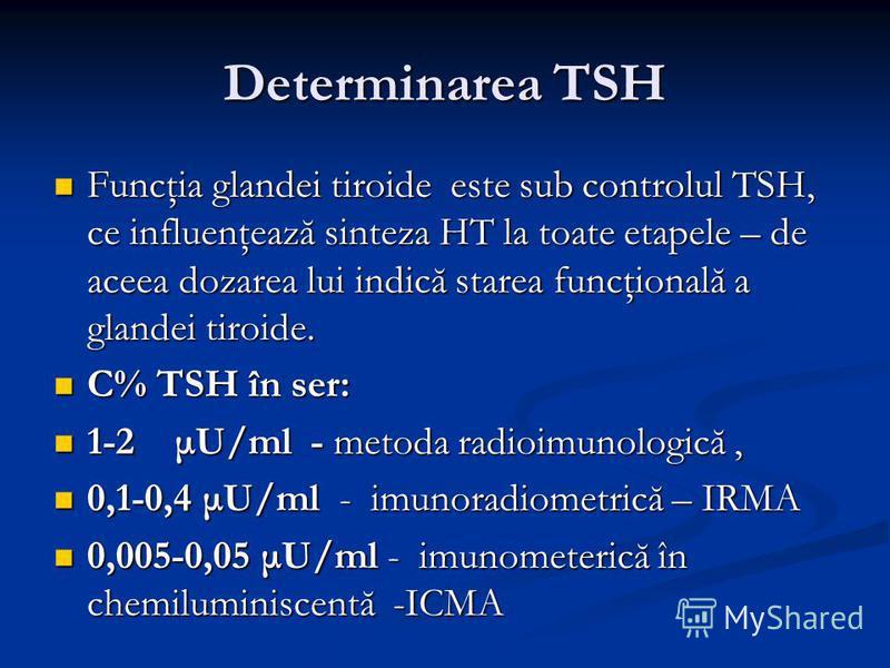 Determinarea TSH Funcţia glandei tiroide este sub controlul TSH, ce influenţează sinteza HT la toate etapele – de aceea dozarea lui indică starea funcţională a glandei tiroide. Funcţia glandei tiroide este sub controlul TSH, ce influenţează sinteza H