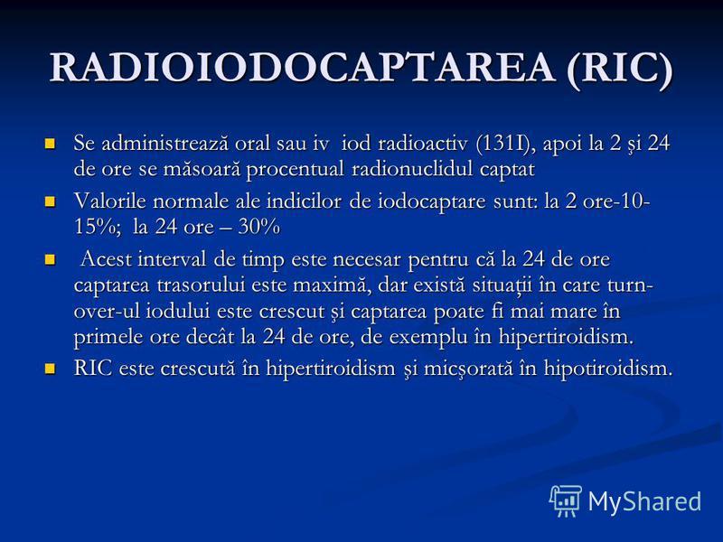RADIOIODOCAPTAREA (RIC) Se administrează oral sau iv iod radioactiv (131I), apoi la 2 şi 24 de ore se măsoară procentual radionuclidul captat Se administrează oral sau iv iod radioactiv (131I), apoi la 2 şi 24 de ore se măsoară procentual radionuclid