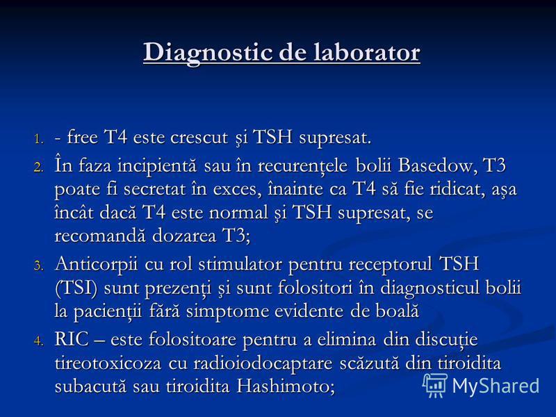 Diagnostic de laborator Diagnostic de laborator 1. - free T4 este crescut şi TSH supresat. 2. În faza incipientă sau în recurenţele bolii Basedow, T3 poate fi secretat în exces, înainte ca T4 să fie ridicat, aşa încât dacă T4 este normal şi TSH supre