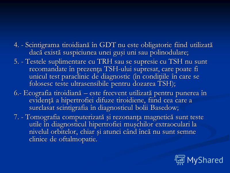 4. - Scintigrama tiroidiană în GDT nu este obligatorie fiind utilizată dacă există suspiciunea unei guşi uni sau polinodulare; 5. - Testele suplimentare cu TRH sau se supresie cu TSH nu sunt recomandate în prezenţa TSH-ului supresat, care poate fi un