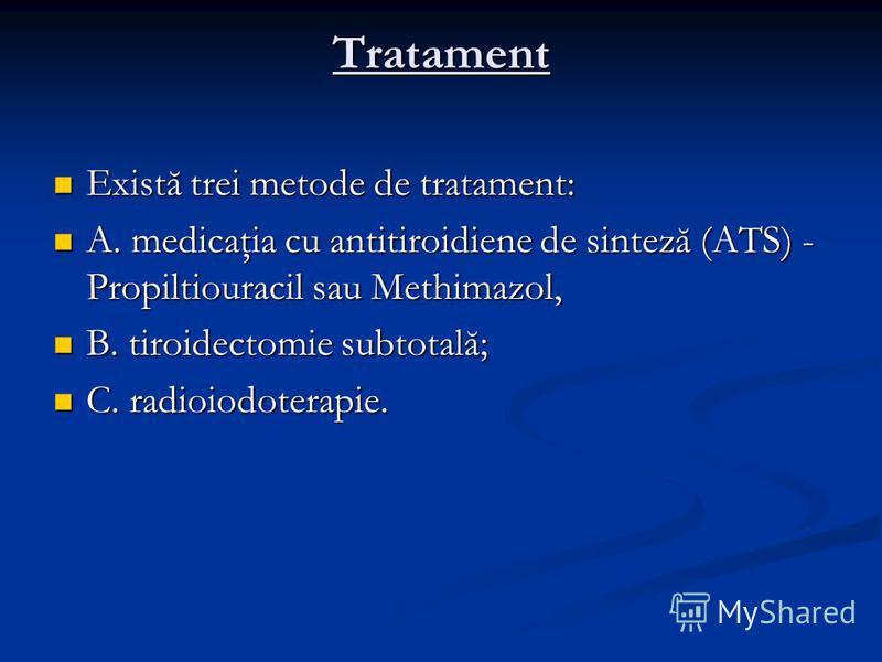 Tratament Există trei metode de tratament: Există trei metode de tratament: A. medicaţia cu antitiroidiene de sinteză (ATS) - Propiltiouracil sau Methimazol, A. medicaţia cu antitiroidiene de sinteză (ATS) - Propiltiouracil sau Methimazol, B. tiroide